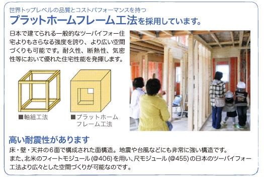 【世界トップレベルの品質とコストパフォーマンスを持つ、プラットホームフレーム工法を採用しています】日本で建てられる一般的なツーバイフォー住宅よりもさらなる強度を誇り、より広い空間づくりも可能です。耐久性、断熱性、気密性等において優れた住宅性能を発揮します。【高い耐震性があります】床・壁・天井の6面で構成された面構造。地震や台風などにも非常に強い構造です。また、北米のフィートモジュール(@406)を用い、尺モジュール(@455)の日本のツーバイフォー工法より広々とした空間づくりが可能なのです。