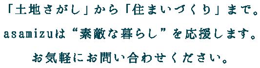"""「土地さがし」から「住まいづくり」まで。asamizuは""""素敵な暮らし""""を応援します。お気軽にお問い合わせください。"""